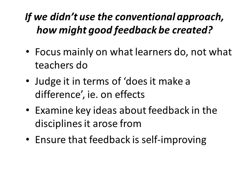 Examples of the role of the digital environment for Mark 2 feedback For students, it can offer: – More practice – More/different occasions for practice – Quick knowledge of results/ calibration of judgements – Remedial sequences instantly at hand For teachers, it can offer: – Instant records of prior feedback data and student responses to it For both, it can offer: – More opportunities for dialogue on standards and judgements – Management of self and peer feedback