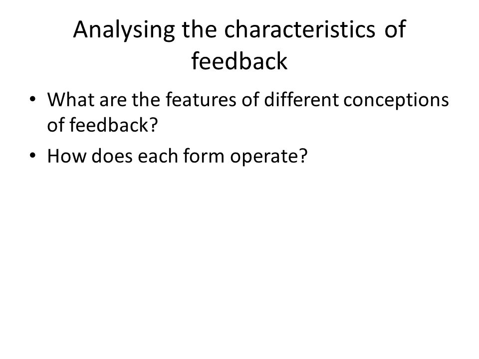 Analysing the characteristics of feedback What are the features of different conceptions of feedback? How does each form operate?