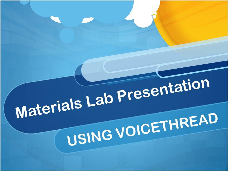 Materials Lab Presentation USING VOICETHREAD