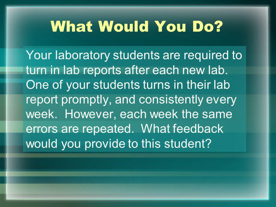 What Would You Do.Your laboratory students are required to turn in lab reports after each new lab.