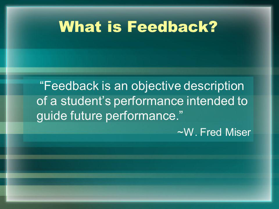 What is Feedback? Feedback is an objective description of a students performance intended to guide future performance. ~W. Fred Miser