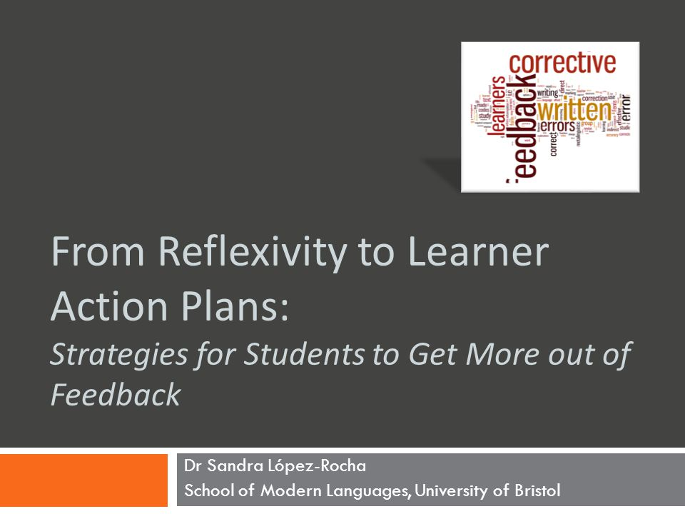 From Reflexivity to Learner Action Plans: Strategies for Students to Get More out of Feedback Dr Sandra López-Rocha School of Modern Languages, University of Bristol
