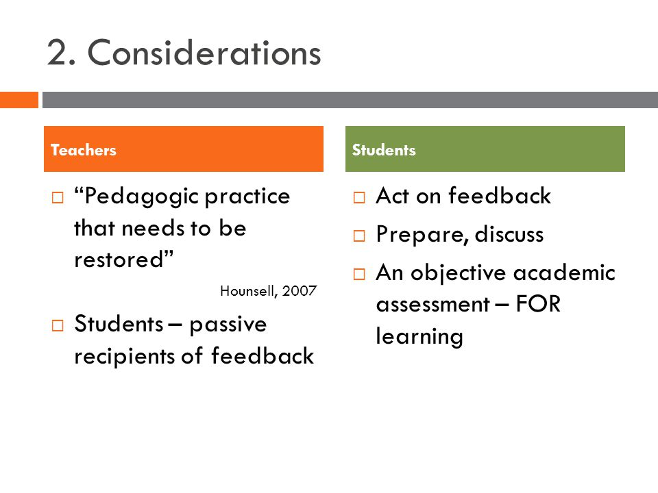 2. Considerations Pedagogic practice that needs to be restored Hounsell, 2007 Students – passive recipients of feedback Act on feedback Prepare, discu