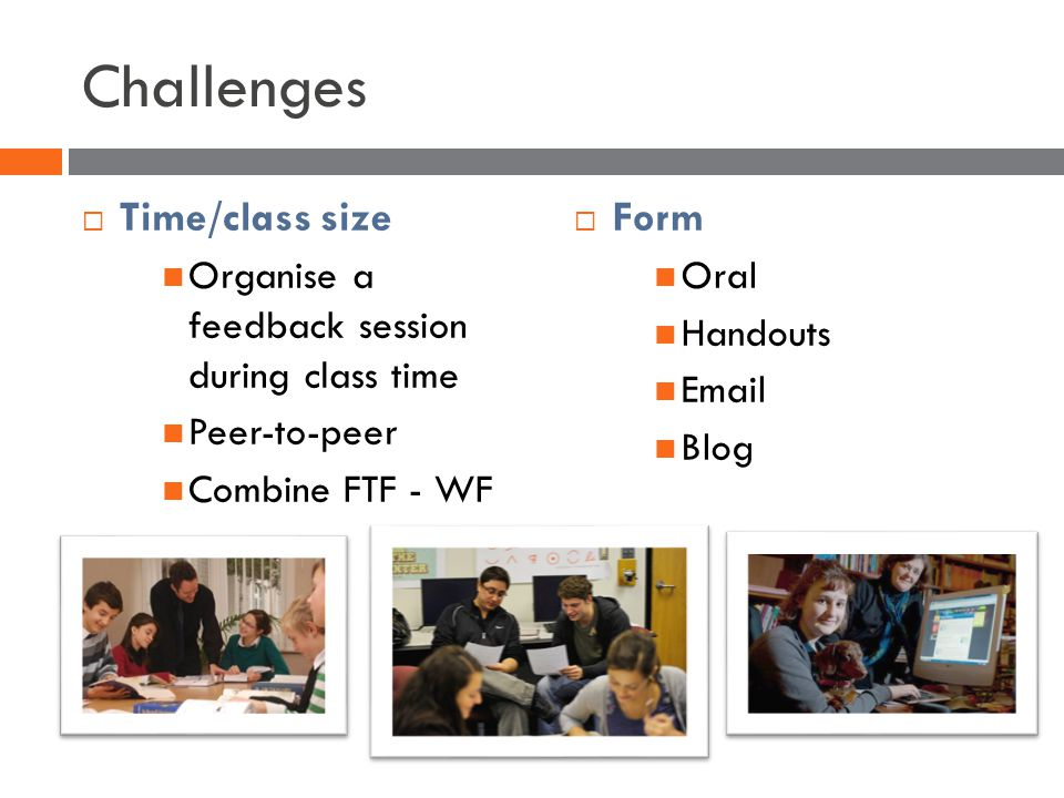 Challenges Time/class size Organise a feedback session during class time Peer-to-peer Combine FTF - WF Form Oral Handouts Email Blog