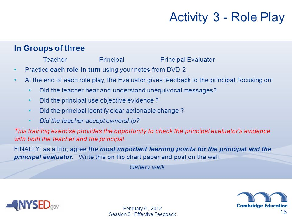 15 Activity 3 - Role Play In Groups of three Teacher Principal Principal Evaluator Practice each role in turn using your notes from DVD 2 At the end o