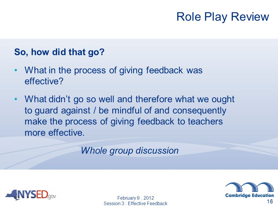 16 Role Play Review So, how did that go? What in the process of giving feedback was effective? What didnt go so well and therefore what we ought to gu