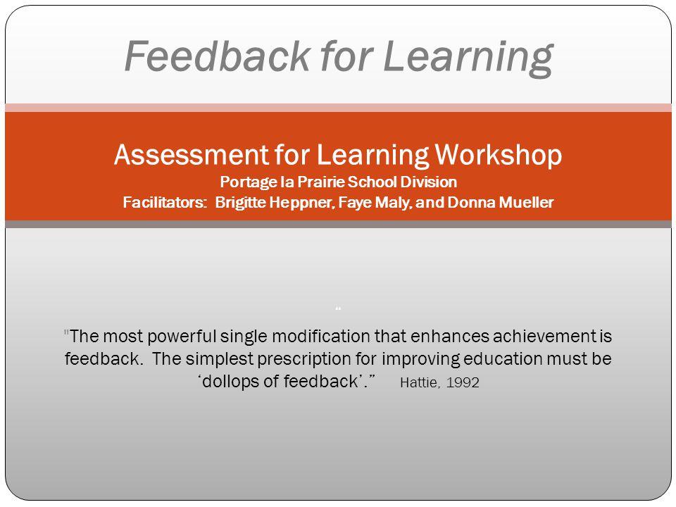 Feedback for Learning Assessment for Learning Workshop Portage la Prairie School Division Facilitators: Brigitte Heppner, Faye Maly, and Donna Mueller