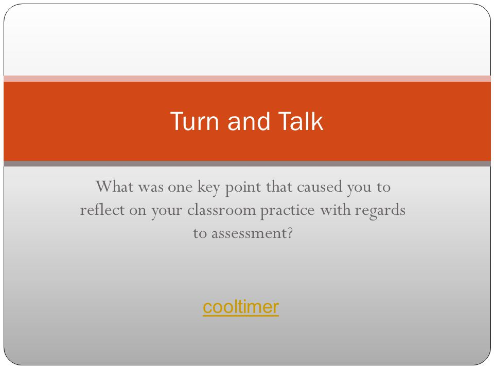 What was one key point that caused you to reflect on your classroom practice with regards to assessment? Turn and Talk cooltimer