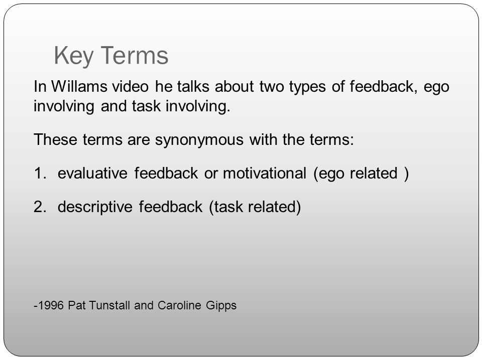 In Willams video he talks about two types of feedback, ego involving and task involving. These terms are synonymous with the terms: 1.evaluative feedb