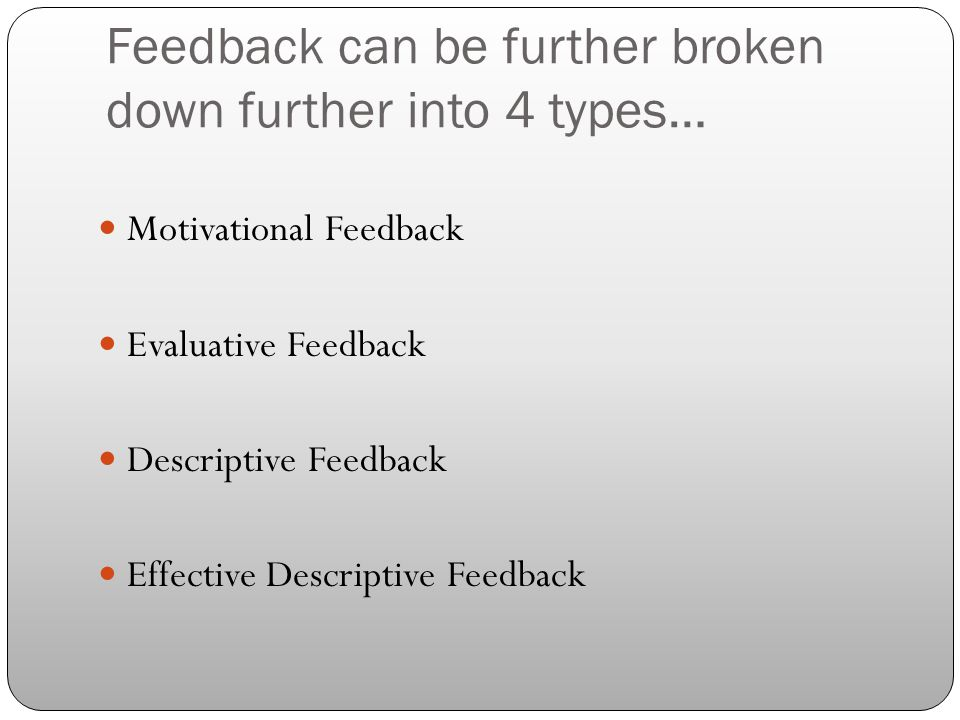 Feedback can be further broken down further into 4 types… Motivational Feedback Evaluative Feedback Descriptive Feedback Effective Descriptive Feedbac