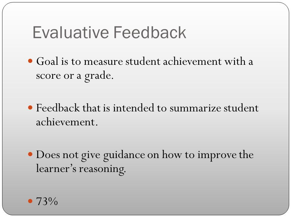 Evaluative Feedback Goal is to measure student achievement with a score or a grade. Feedback that is intended to summarize student achievement. Does n