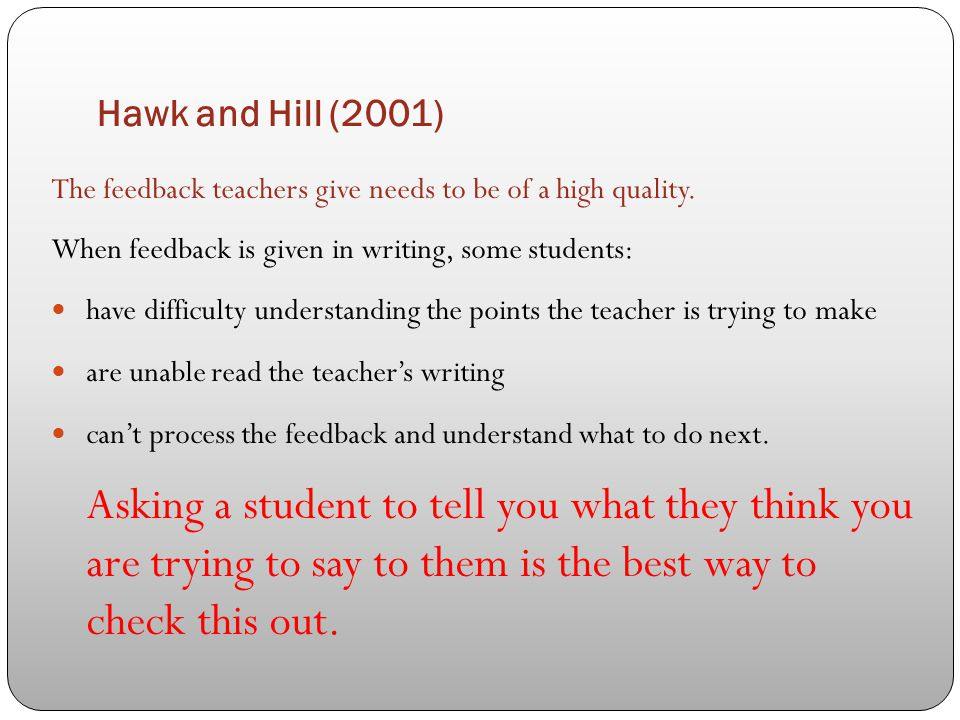 Hawk and Hill (2001) The feedback teachers give needs to be of a high quality. When feedback is given in writing, some students: have difficulty under