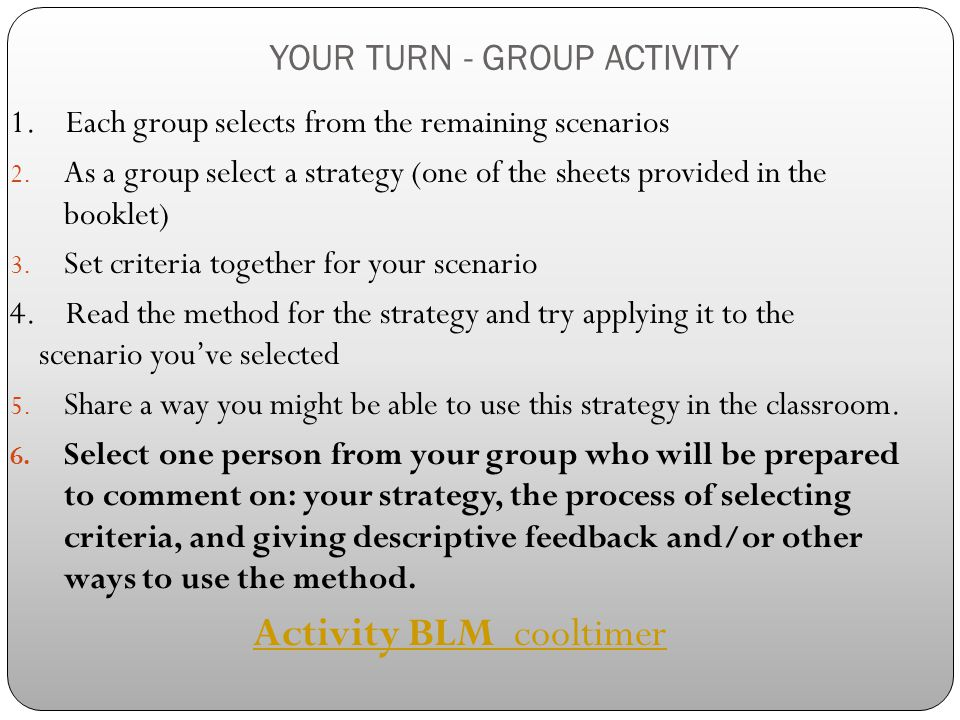 YOUR TURN - GROUP ACTIVITY 1. Each group selects from the remaining scenarios 2. As a group select a strategy (one of the sheets provided in the bookl