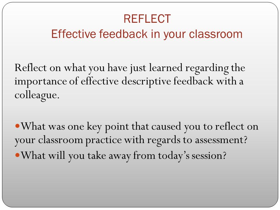 REFLECT Effective feedback in your classroom Reflect on what you have just learned regarding the importance of effective descriptive feedback with a c
