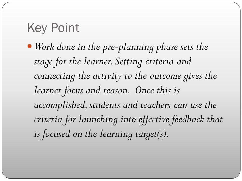 Key Point Work done in the pre-planning phase sets the stage for the learner. Setting criteria and connecting the activity to the outcome gives the le