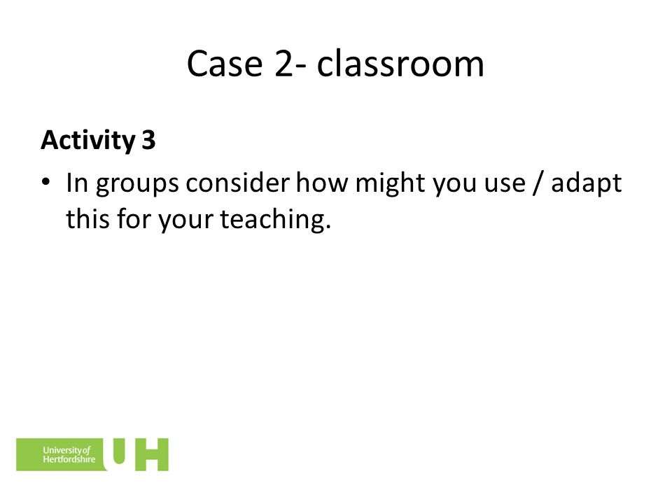 Case 2- classroom Activity 3 In groups consider how might you use / adapt this for your teaching.