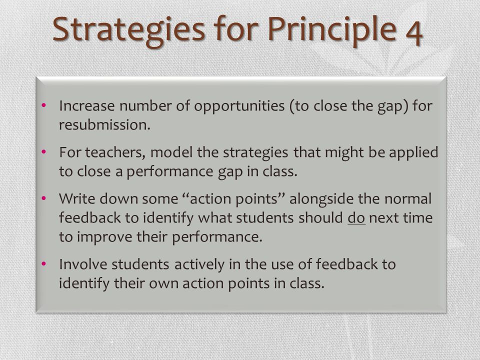 Strategies for Principle 4 Increase number of opportunities (to close the gap) for resubmission. For teachers, model the strategies that might be appl