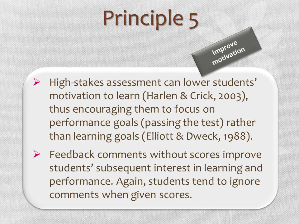 High-stakes assessment can lower students motivation to learn (Harlen & Crick, 2003), thus encouraging them to focus on performance goals (passing the