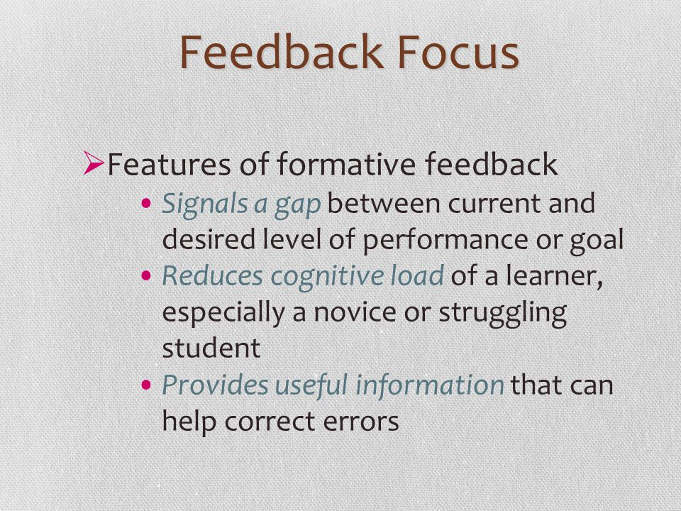 Feedback Focus Features of formative feedback Signals a gap between current and desired level of performance or goal Reduces cognitive load of a learn