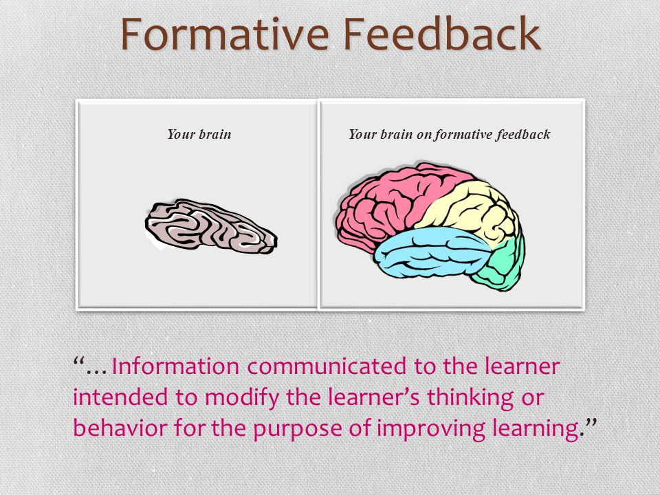 Formative Feedback …Information communicated to the learner intended to modify the learners thinking or behavior for the purpose of improving learning