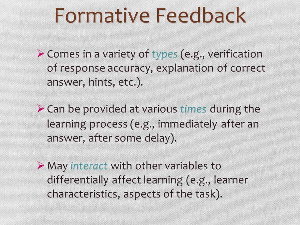 Formative Feedback types Comes in a variety of types (e.g., verification of response accuracy, explanation of correct answer, hints, etc.). times Can
