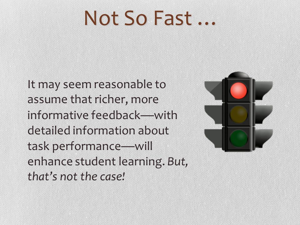 Not So Fast … It may seem reasonable to assume that richer, more informative feedback with detailed information about task performance will enhance st