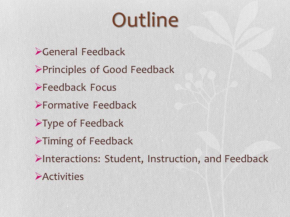 Outline General Feedback Principles of Good Feedback Feedback Focus Formative Feedback Type of Feedback Timing of Feedback Interactions: Student, Inst