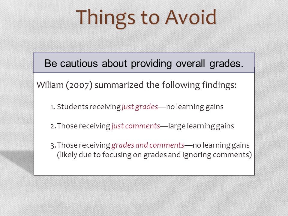 Things to Avoid Wiliam (2007) summarized the following findings: 1.Students receiving just gradesno learning gains 2.Those receiving just commentslarg