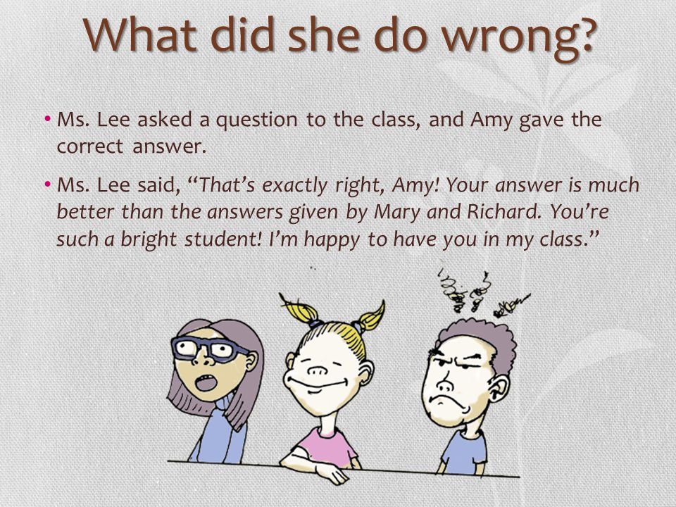 What did she do wrong? Ms. Lee asked a question to the class, and Amy gave the correct answer. Ms. Lee said, Thats exactly right, Amy! Your answer is