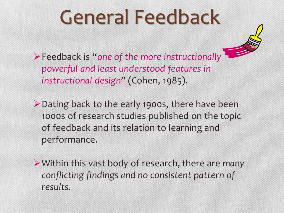 General Feedback Feedback is one of the more instructionally powerful and least understood features in instructional design (Cohen, 1985). Dating back