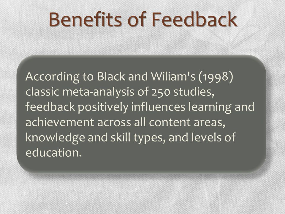 Benefits of Feedback According to Black and Wiliam's (1998) classic meta-analysis of 250 studies, feedback positively influences learning and achievem