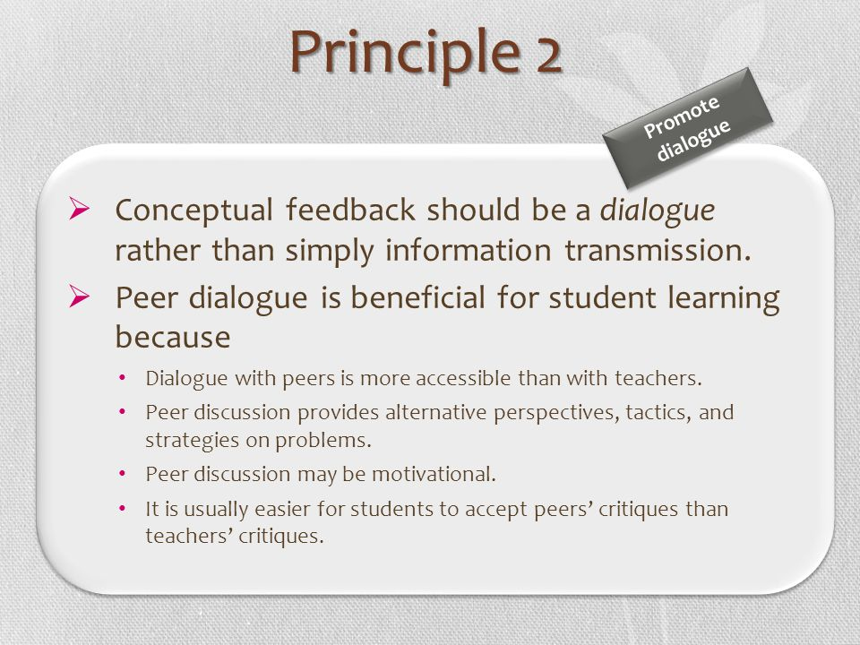 Conceptual feedback should be a dialogue rather than simply information transmission. Peer dialogue is beneficial for student learning because Dialogu