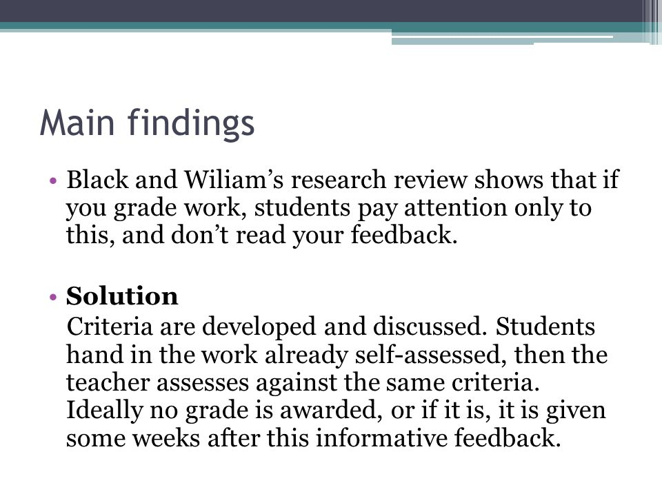 Main findings Black and Wiliams research review shows that if you grade work, students pay attention only to this, and dont read your feedback.