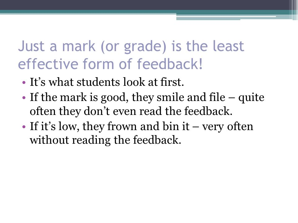 Just a mark (or grade) is the least effective form of feedback.