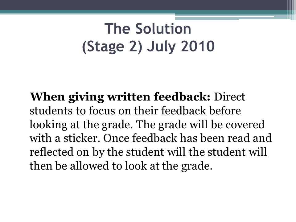 The Solution (Stage 2) July 2010 When giving written feedback: Direct students to focus on their feedback before looking at the grade.