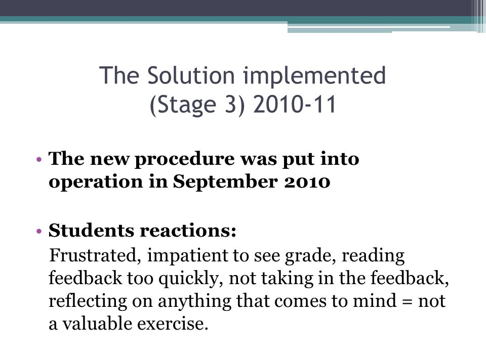 The Solution implemented (Stage 3) 2010-11 The new procedure was put into operation in September 2010 Students reactions: Frustrated, impatient to see grade, reading feedback too quickly, not taking in the feedback, reflecting on anything that comes to mind = not a valuable exercise.