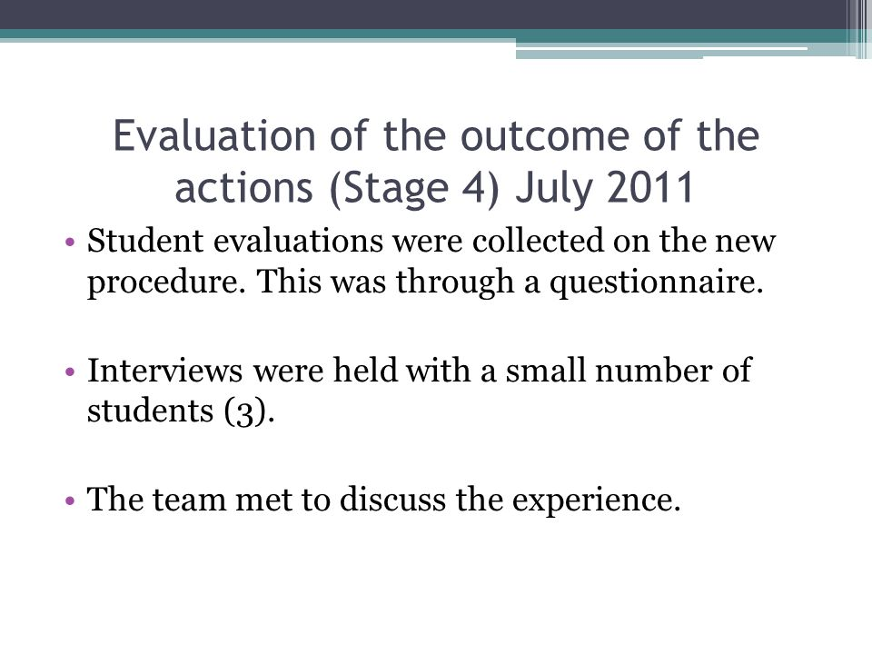 Evaluation of the outcome of the actions (Stage 4) July 2011 Student evaluations were collected on the new procedure.