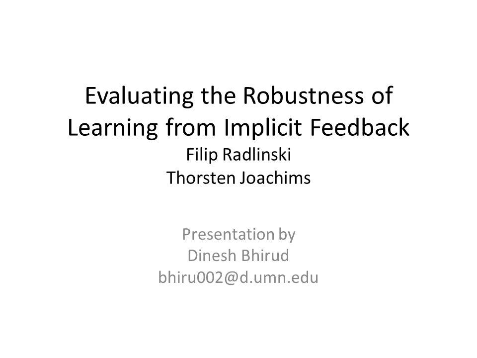 Evaluating the Robustness of Learning from Implicit Feedback Filip Radlinski Thorsten Joachims Presentation by Dinesh Bhirud bhiru002@d.umn.edu