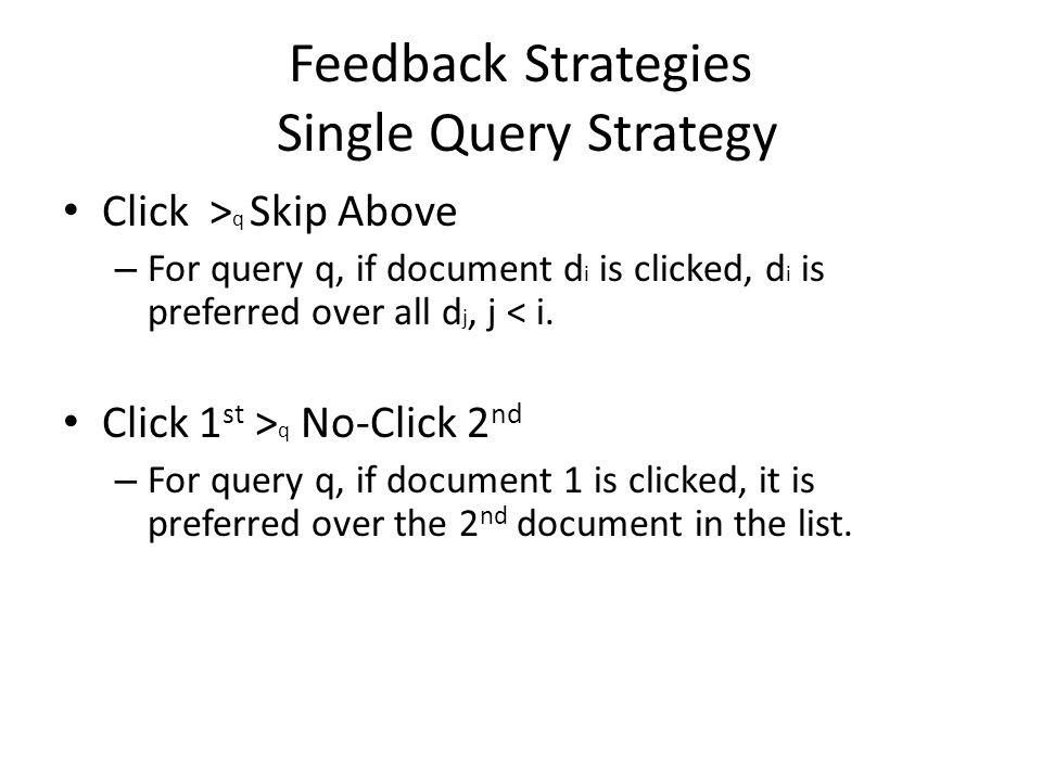 Feedback Strategies Single Query Strategy Click > q Skip Above – For query q, if document d i is clicked, d i is preferred over all d j, j < i. Click