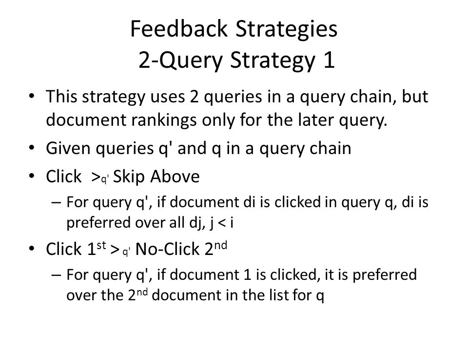 Feedback Strategies 2-Query Strategy 1 This strategy uses 2 queries in a query chain, but document rankings only for the later query. Given queries q'