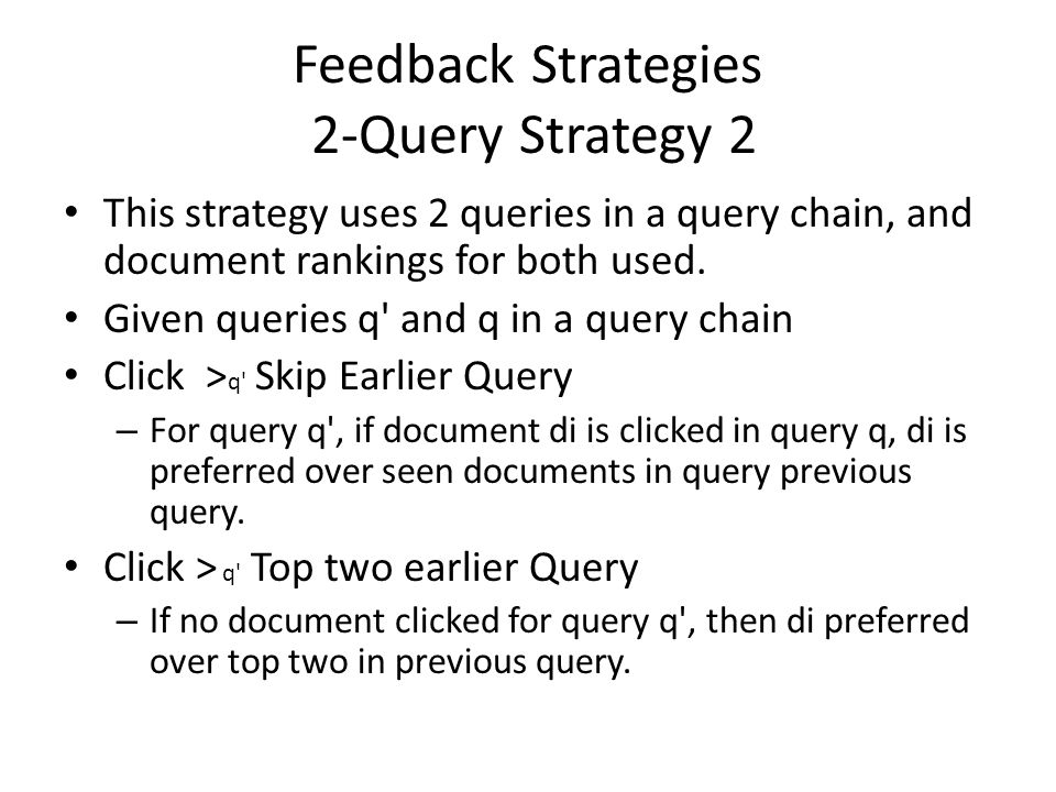 Feedback Strategies 2-Query Strategy 2 This strategy uses 2 queries in a query chain, and document rankings for both used. Given queries q' and q in a