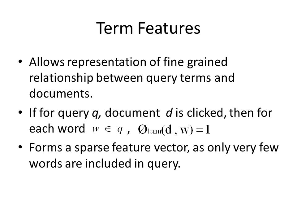 Term Features Allows representation of fine grained relationship between query terms and documents. If for query q, document d is clicked, then for ea