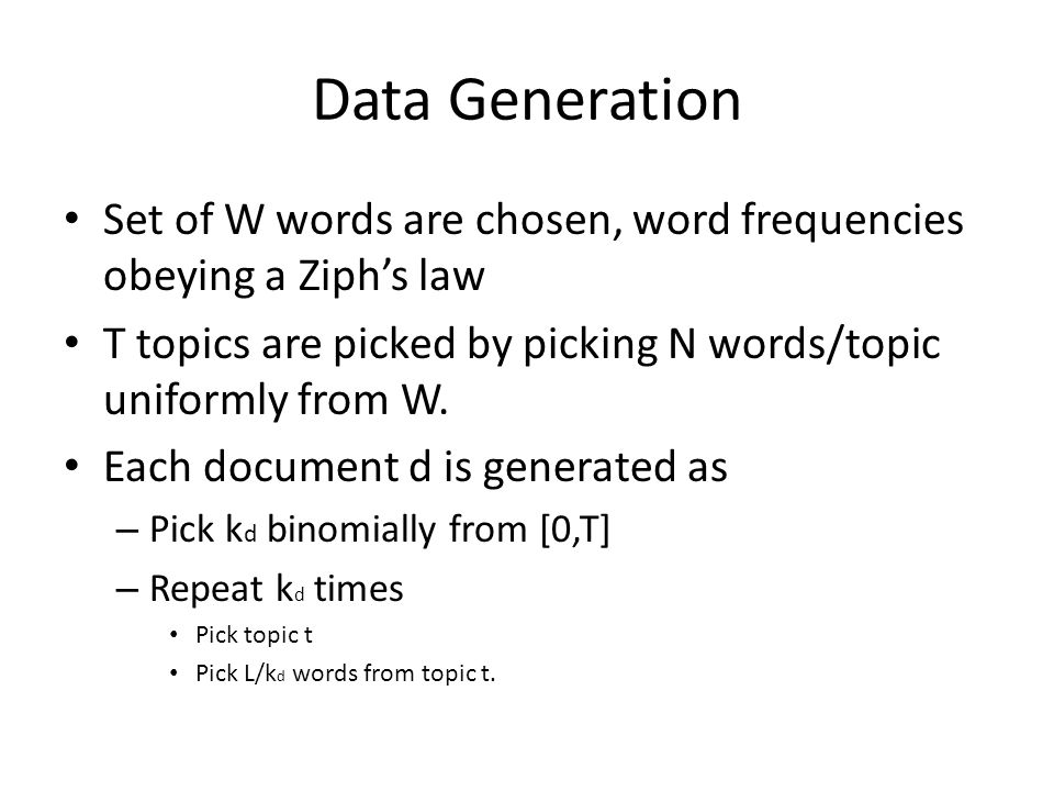 Data Generation Set of W words are chosen, word frequencies obeying a Ziphs law T topics are picked by picking N words/topic uniformly from W. Each do