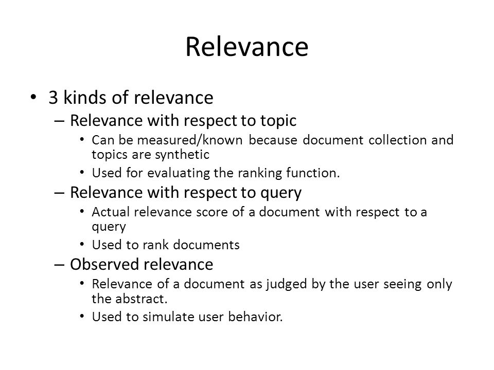 Relevance 3 kinds of relevance – Relevance with respect to topic Can be measured/known because document collection and topics are synthetic Used for e