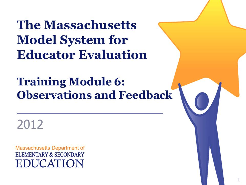 The Massachusetts Model System for Educator Evaluation Training Module 6: Observations and Feedback ___________________ 2012 1
