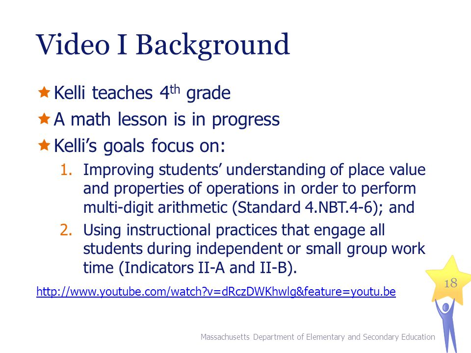 Video I Background Kelli teaches 4 th grade A math lesson is in progress Kellis goals focus on: 1.Improving students understanding of place value and properties of operations in order to perform multi-digit arithmetic (Standard 4.NBT.4-6); and 2.Using instructional practices that engage all students during independent or small group work time (Indicators II-A and II-B).