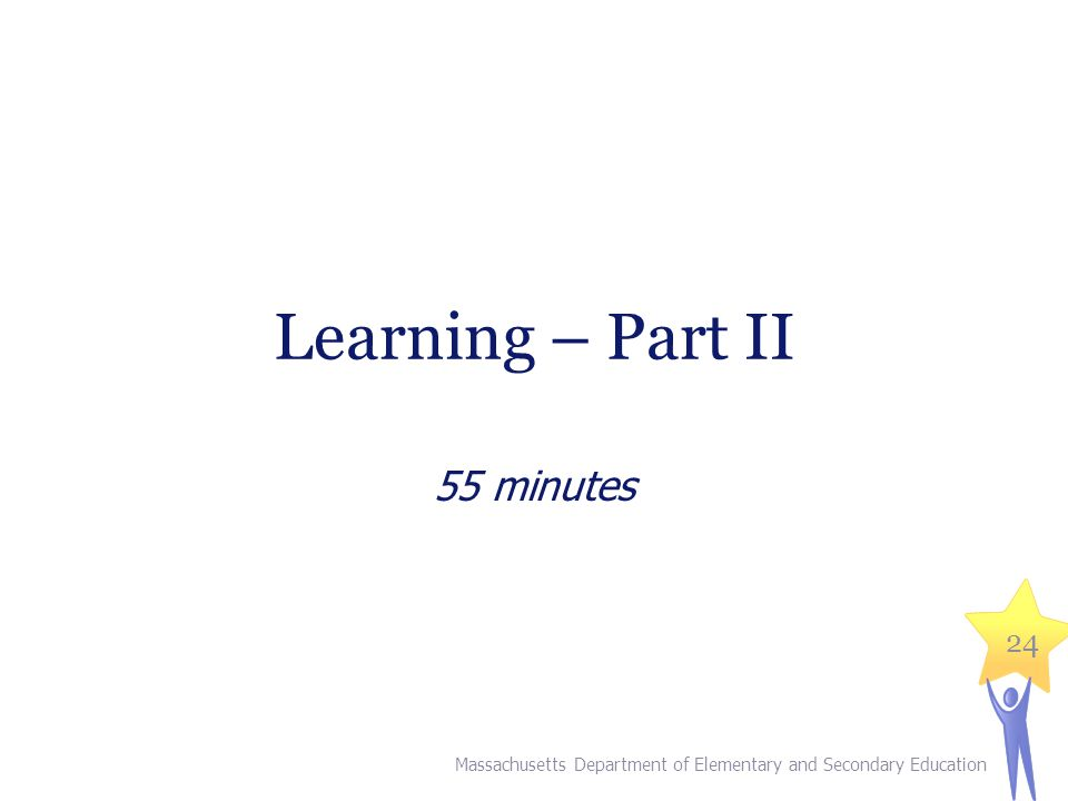 Learning – Part II 55 minutes Massachusetts Department of Elementary and Secondary Education 24