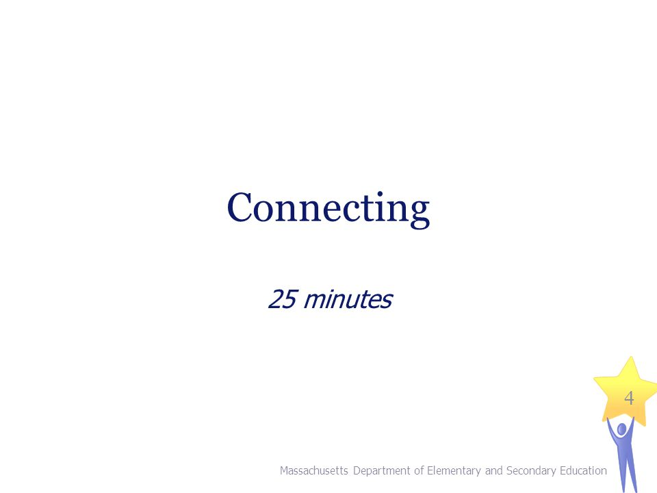 Connecting 25 minutes Massachusetts Department of Elementary and Secondary Education 4