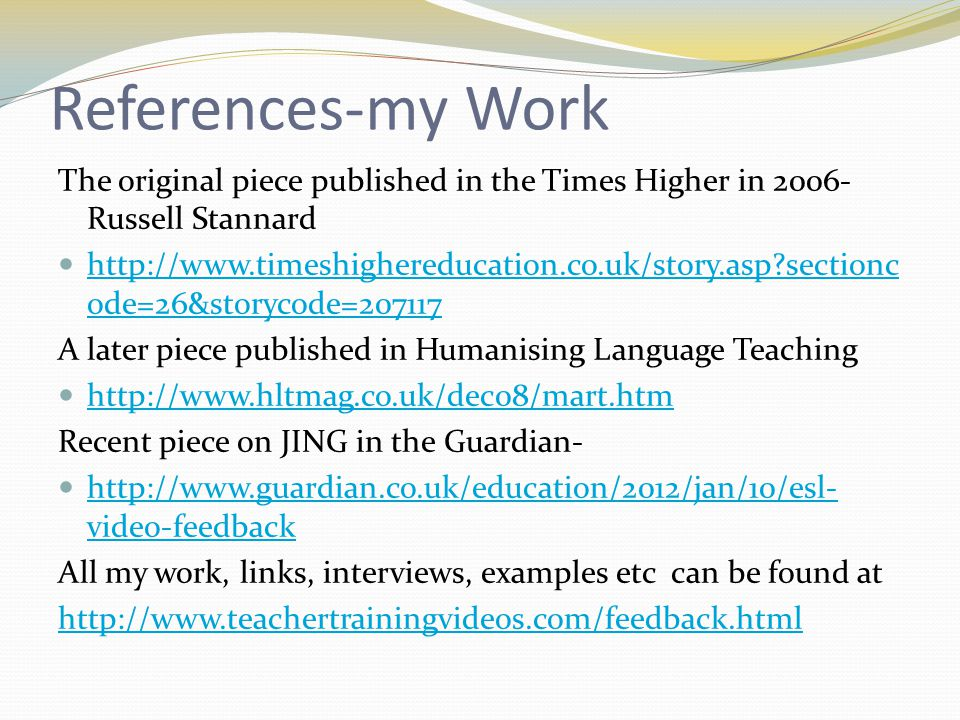 References-my Work The original piece published in the Times Higher in 2006- Russell Stannard http://www.timeshighereducation.co.uk/story.asp sectionc ode=26&storycode=207117 http://www.timeshighereducation.co.uk/story.asp sectionc ode=26&storycode=207117 A later piece published in Humanising Language Teaching http://www.hltmag.co.uk/dec08/mart.htm Recent piece on JING in the Guardian- http://www.guardian.co.uk/education/2012/jan/10/esl- video-feedback http://www.guardian.co.uk/education/2012/jan/10/esl- video-feedback All my work, links, interviews, examples etc can be found at http://www.teachertrainingvideos.com/feedback.html