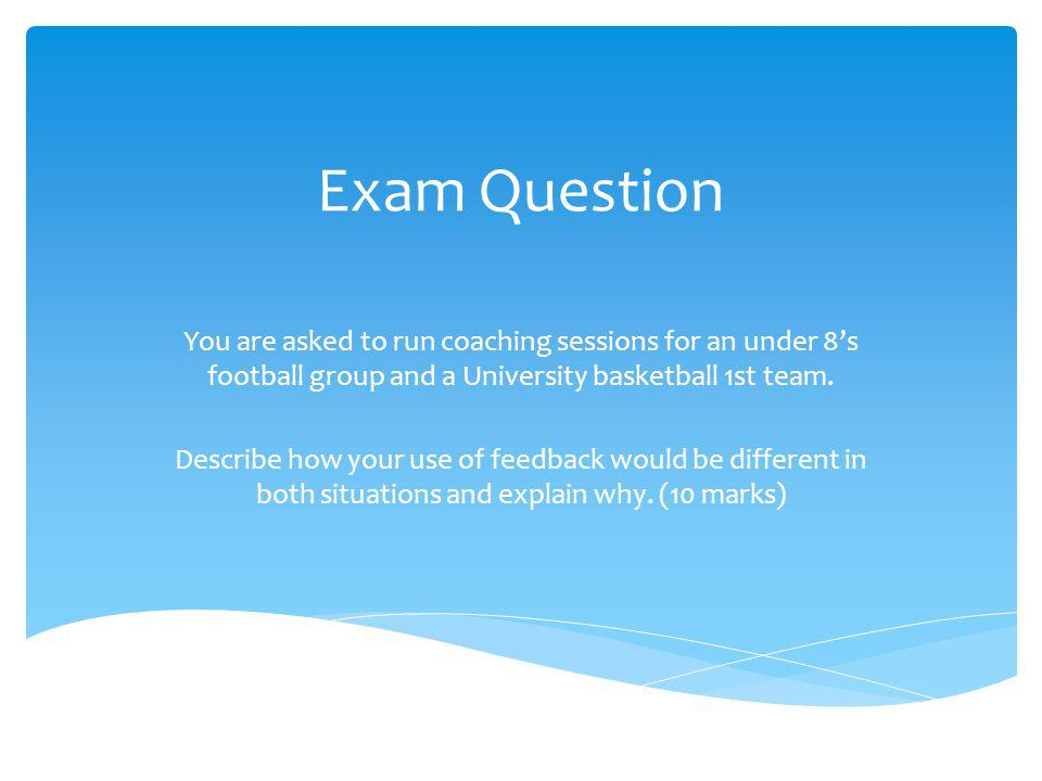 Exam Question You are asked to run coaching sessions for an under 8s football group and a University basketball 1st team.